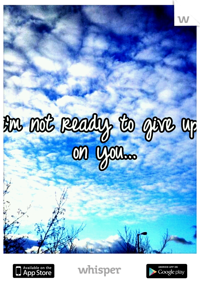 i'm not ready to give up on you...