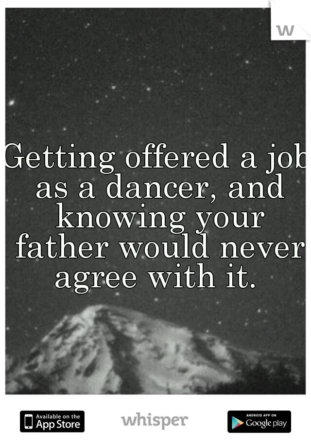 Getting offered a job as a dancer, and knowing your father would never agree with it.