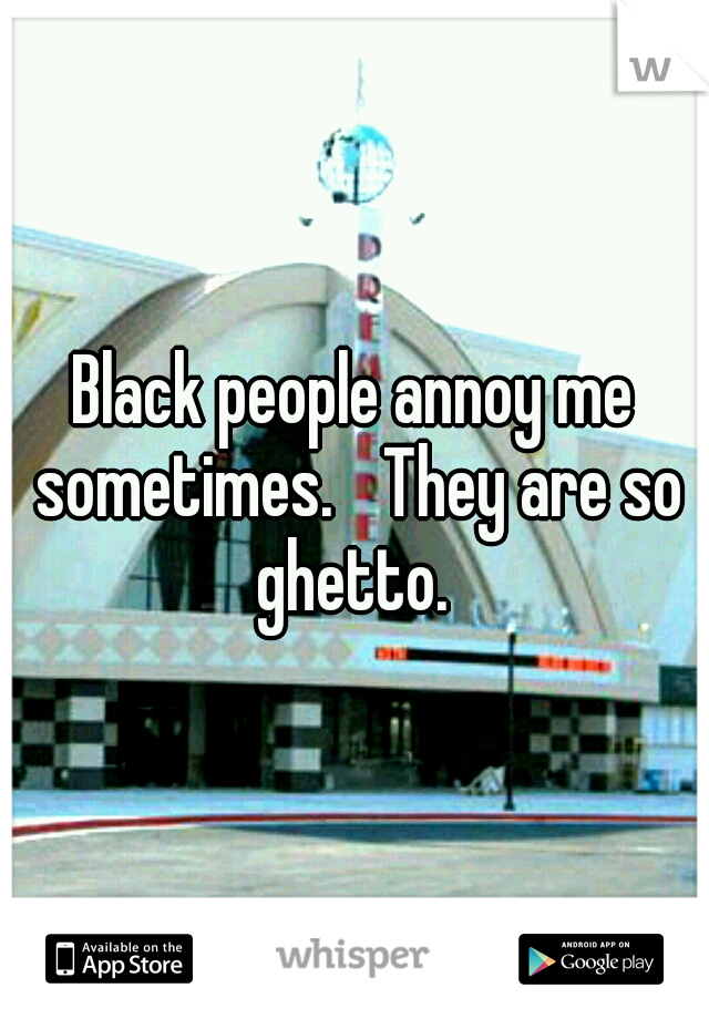 Black people annoy me sometimes.  They are so ghetto.