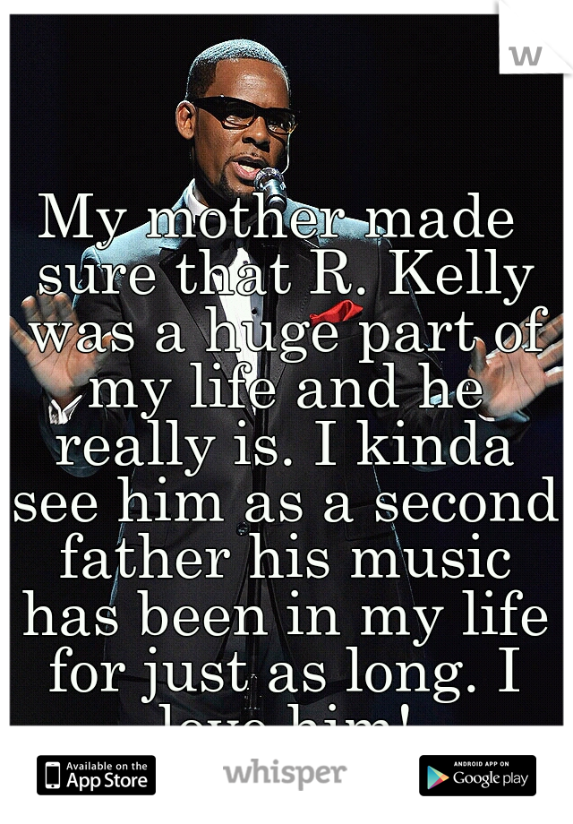 My mother made sure that R. Kelly was a huge part of my life and he really is. I kinda see him as a second father his music has been in my life for just as long. I love him!