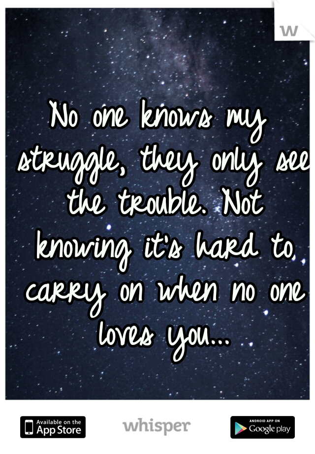 No one knows my struggle, they only see the trouble. Not knowing it's hard to carry on when no one loves you...