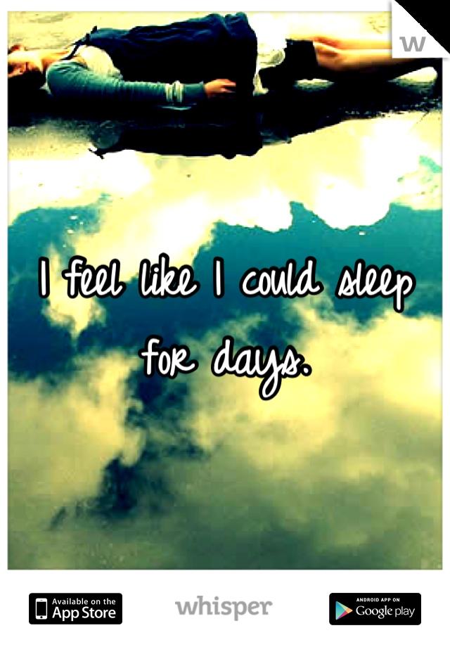I feel like I could sleep for days.