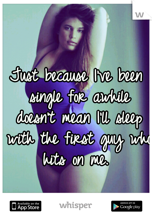 Just because I've been single for awhile doesn't mean I'll sleep with the first guy who hits on me.