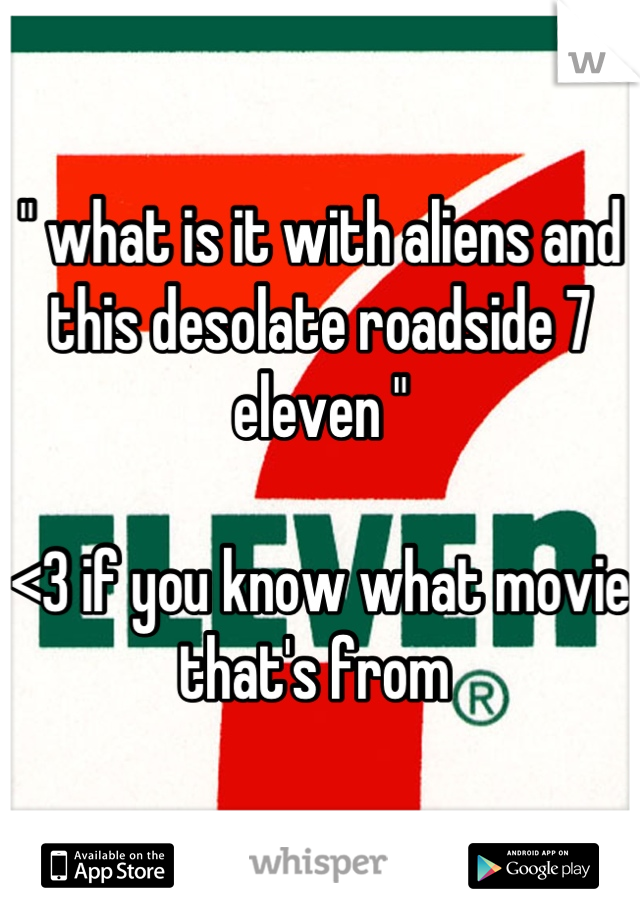 """ what is it with aliens and this desolate roadside 7 eleven ""   <3 if you know what movie that's from"