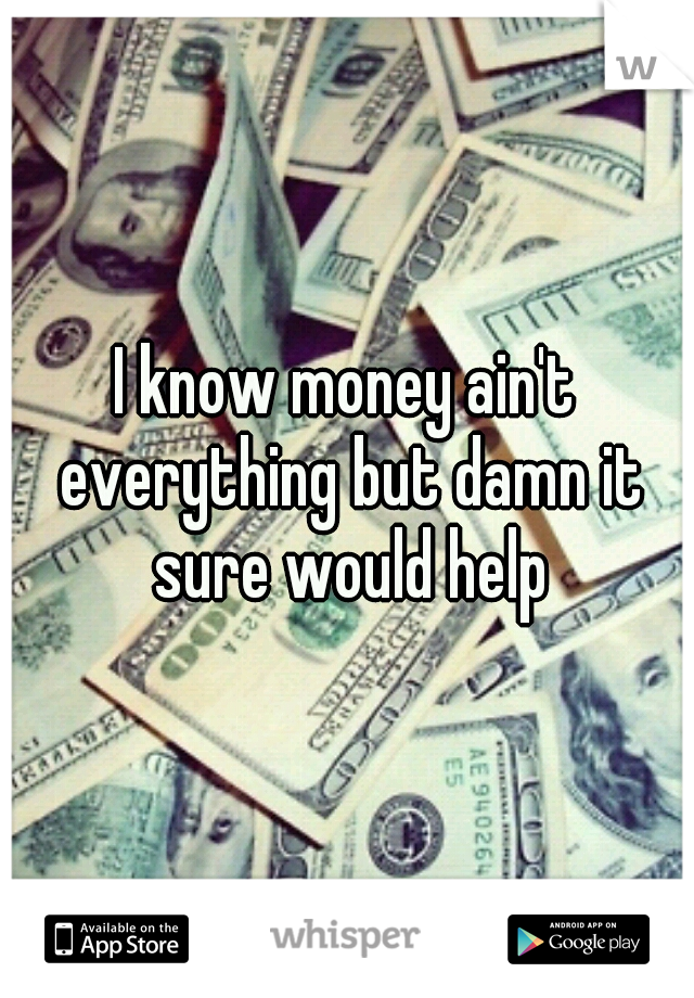 I know money ain't everything but damn it sure would help