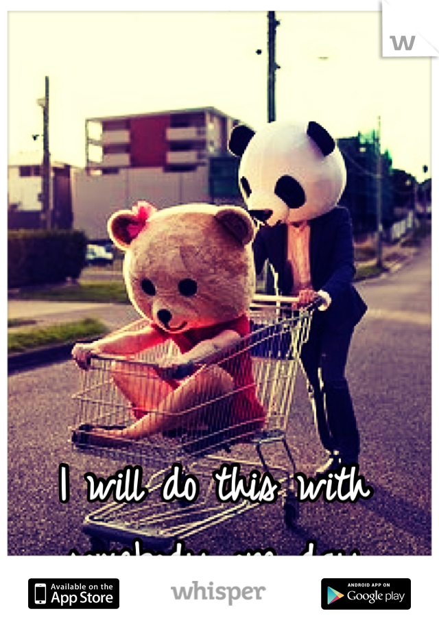 I will do this with somebody one day