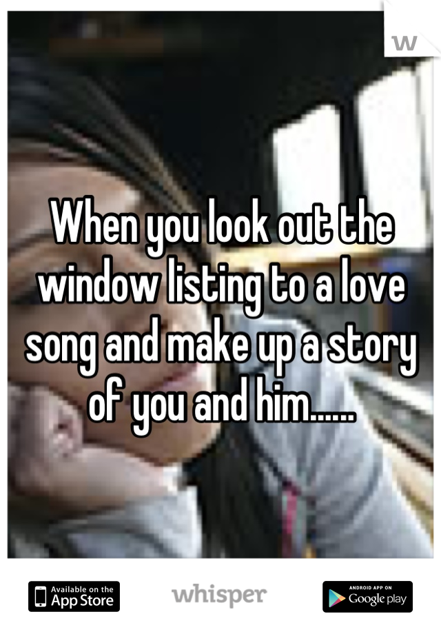 When you look out the window listing to a love song and make up a story of you and him......