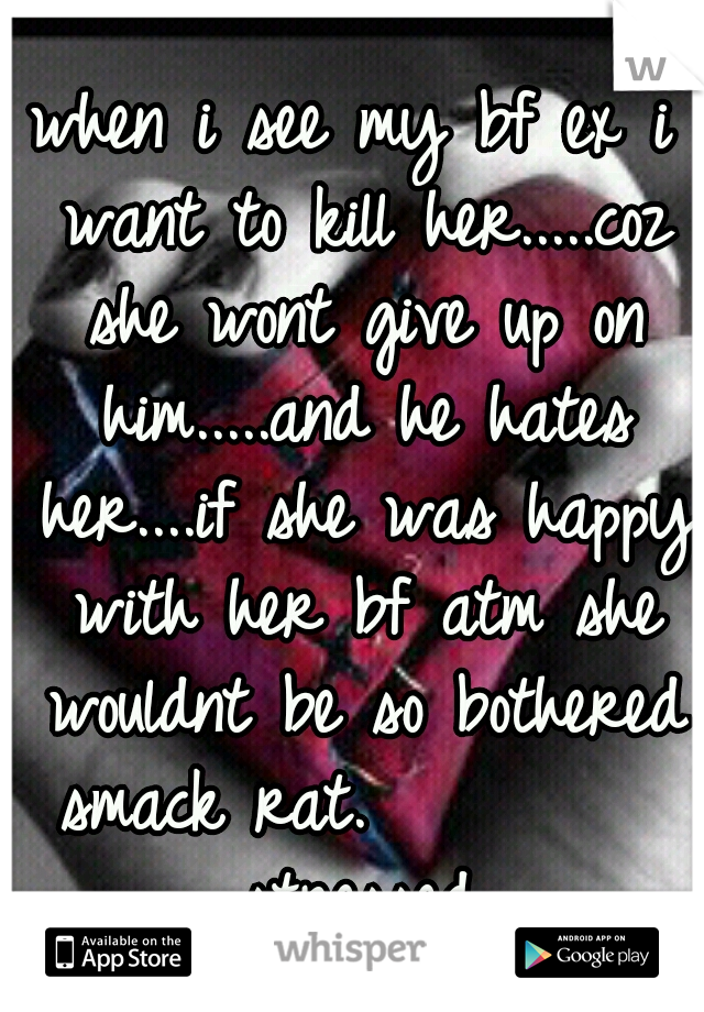 when i see my bf ex i want to kill her.....coz she wont give up on him.....and he hates her....if she was happy with her bf atm she wouldnt be so bothered smack rat.          ..... stressed ......