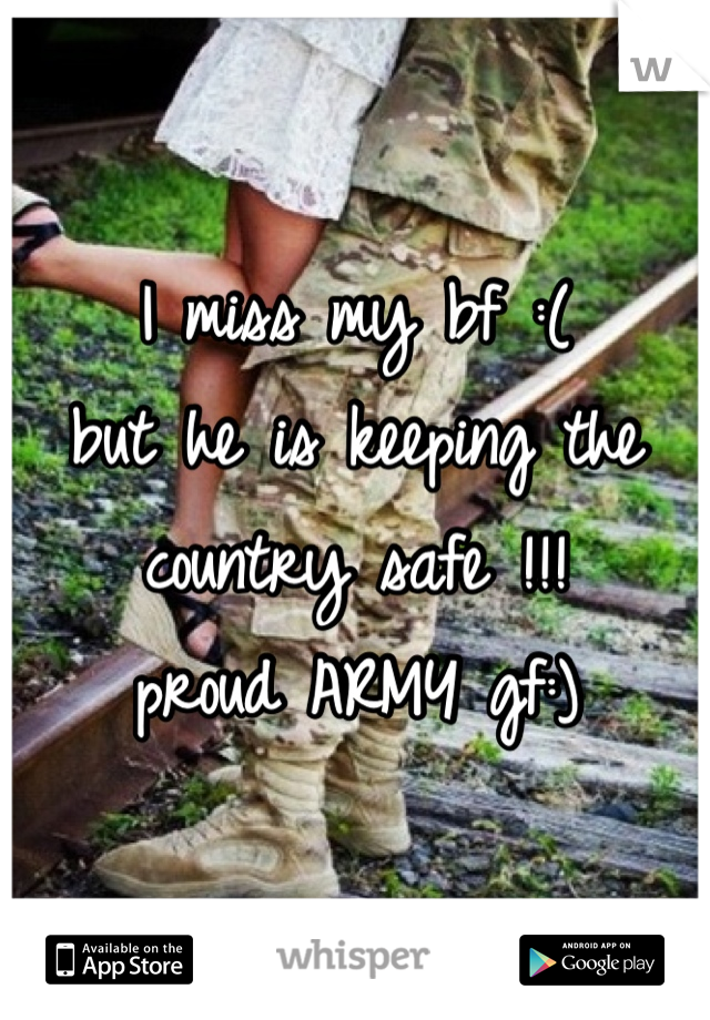 I miss my bf :( but he is keeping the country safe !!! proud ARMY gf:)