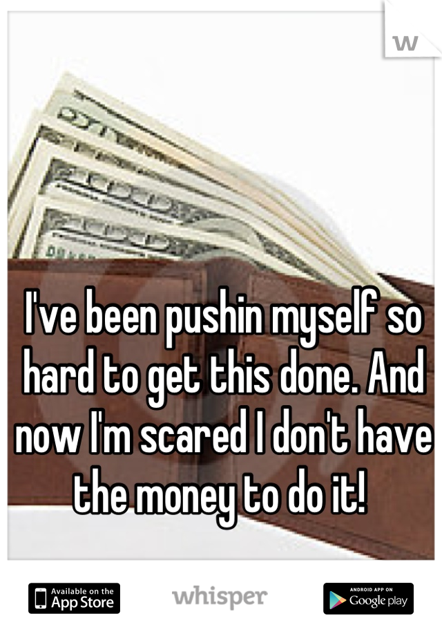 I've been pushin myself so hard to get this done. And now I'm scared I don't have the money to do it!