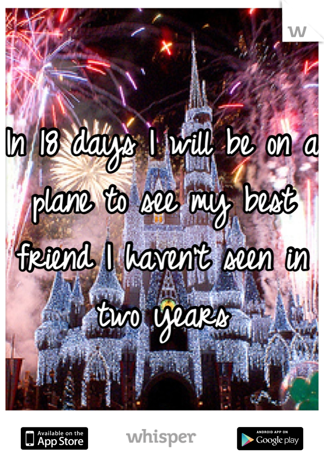 In 18 days I will be on a plane to see my best friend I haven't seen in two years