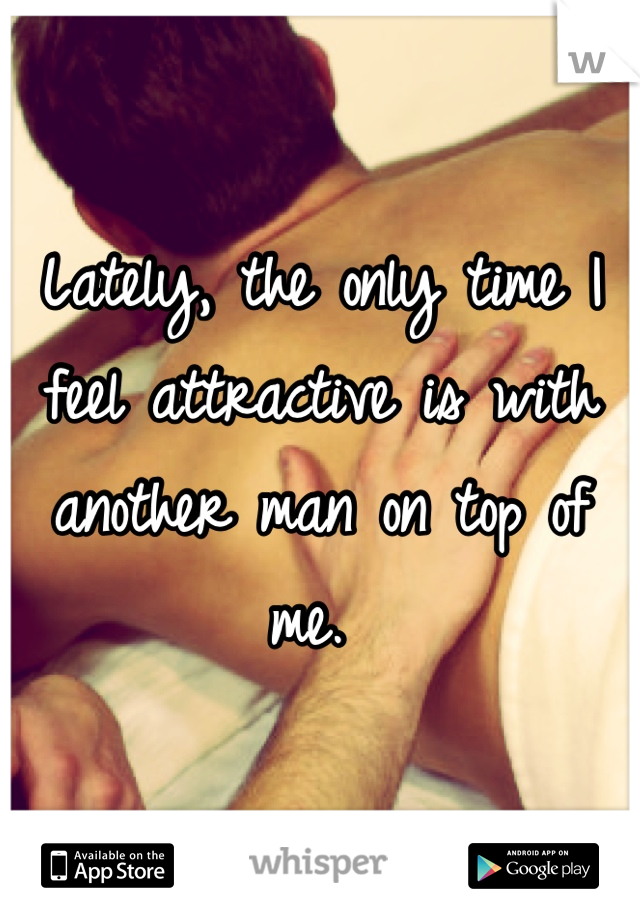 Lately, the only time I feel attractive is with another man on top of me.