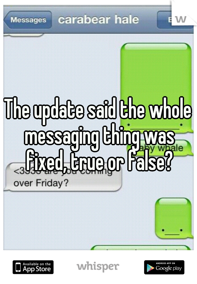 The update said the whole messaging thing was fixed, true or false?
