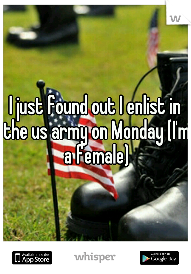 I just found out I enlist in the us army on Monday (I'm a female)