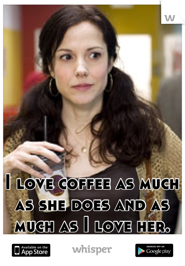 I love coffee as much as she does and as much as I love her.  <3
