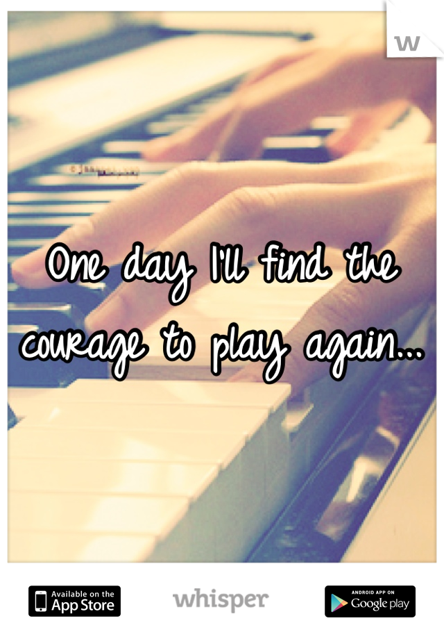 One day I'll find the courage to play again...