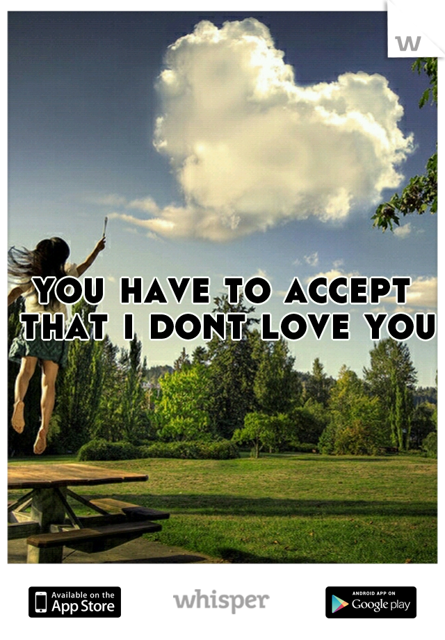 you have to accept that i dont love you