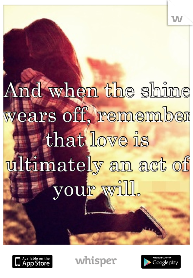 And when the shine wears off, remember that love is ultimately an act of your will.