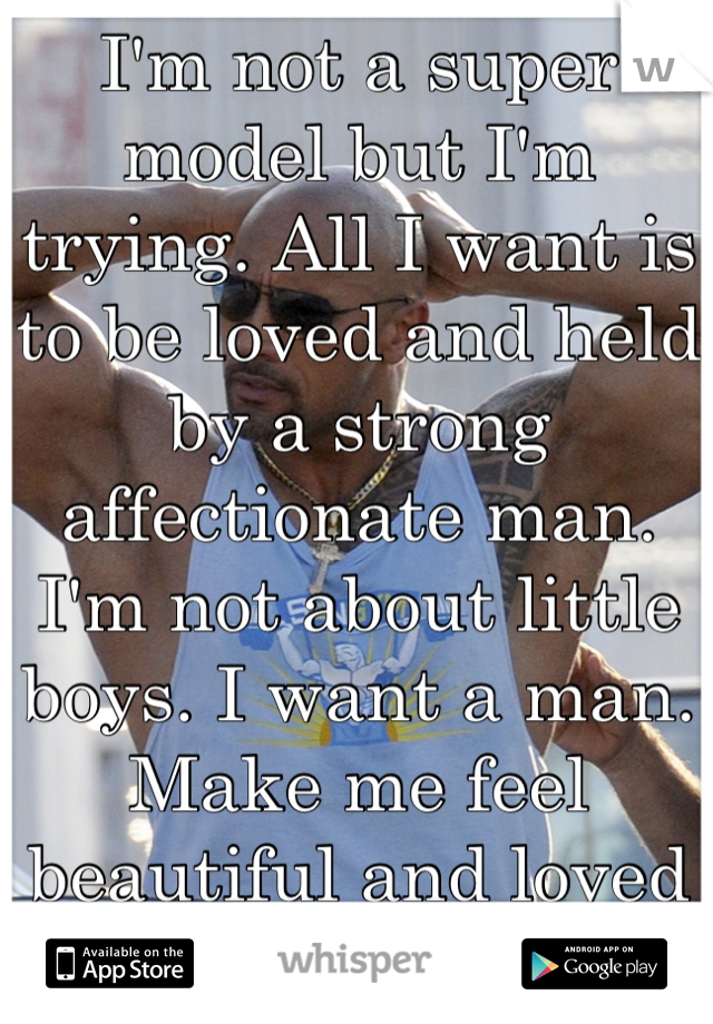 I'm not a super model but I'm trying. All I want is to be loved and held by a strong affectionate man. I'm not about little boys. I want a man. Make me feel beautiful and loved like a man should.