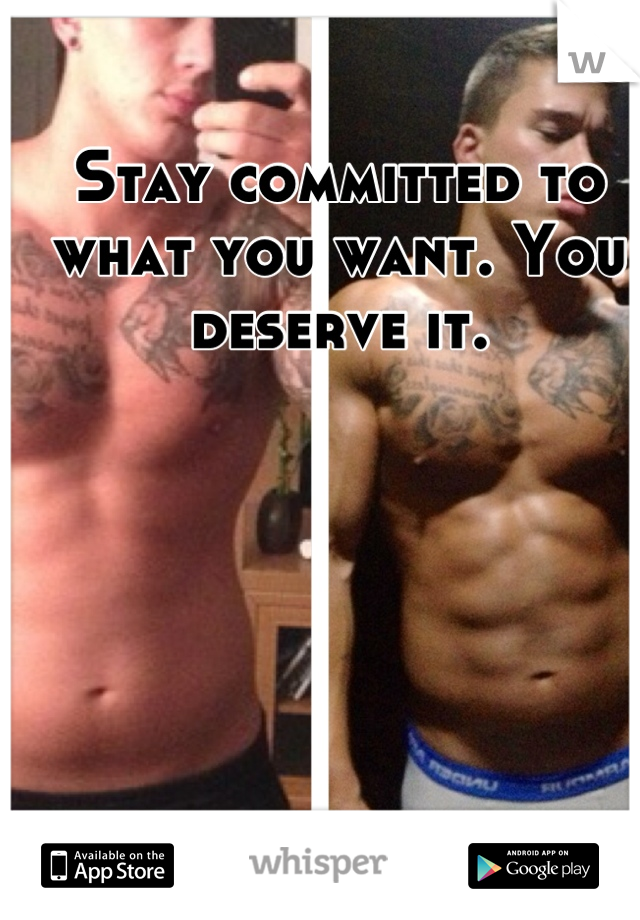 Stay committed to what you want. You deserve it.