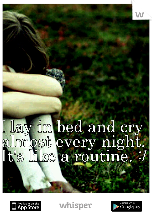 I lay in bed and cry almost every night. It's like a routine. :/