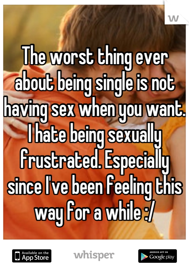 The worst thing ever about being single is not having sex when you want. I hate being sexually frustrated. Especially since I've been feeling this way for a while :/