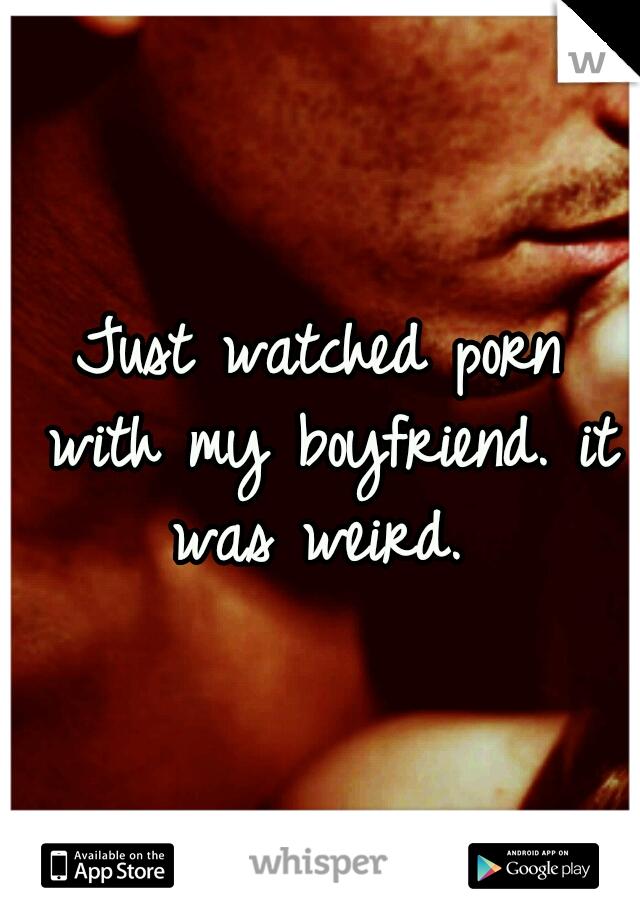 Just watched porn with my boyfriend. it was weird.