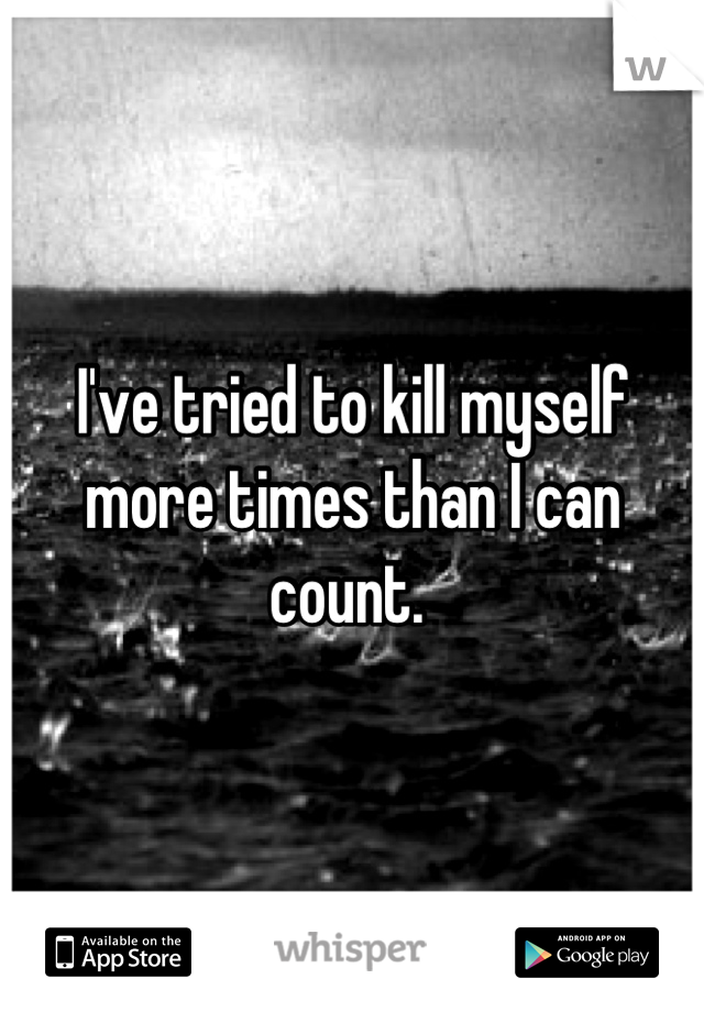 I've tried to kill myself more times than I can count.