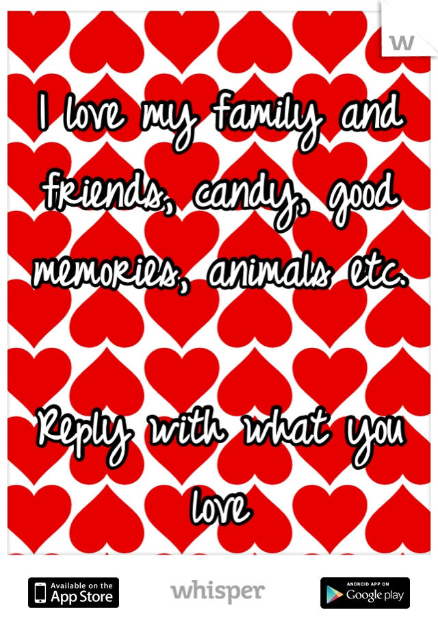I love my family and friends, candy, good memories, animals etc.  Reply with what you love