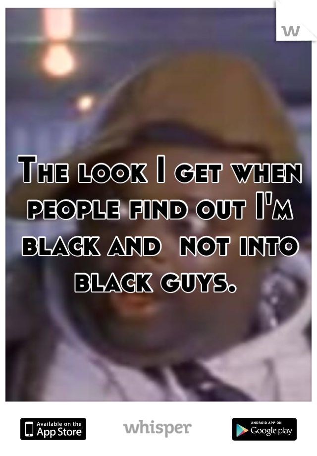The look I get when people find out I'm black and  not into black guys.