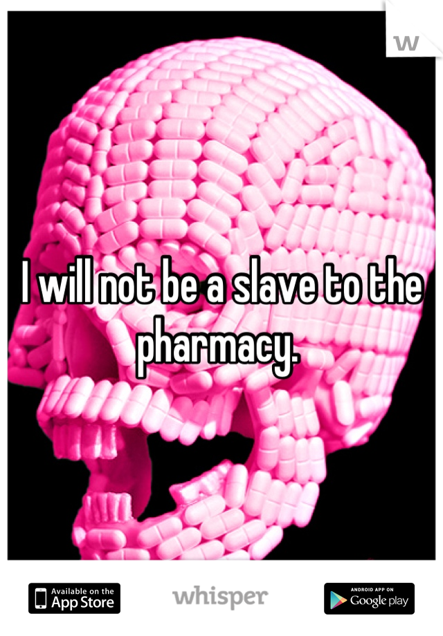 I will not be a slave to the pharmacy.