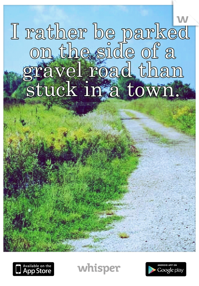 I rather be parked on the side of a gravel road than stuck in a town.