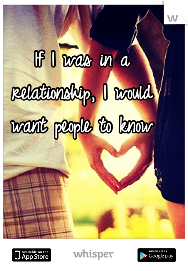 If I was in a relationship, I would want people to know