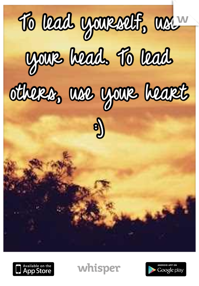 To lead yourself, use your head. To lead others, use your heart :)