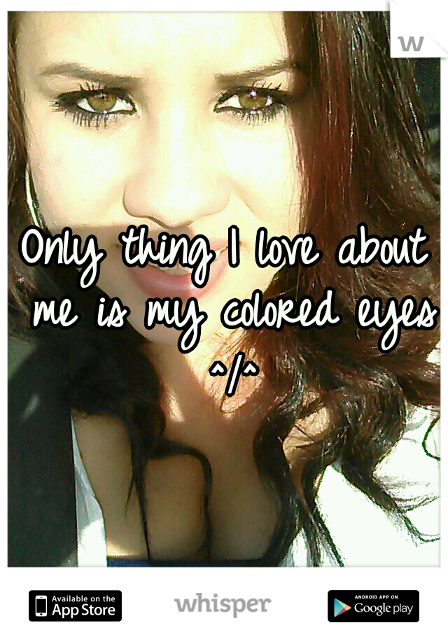 Only thing I love about me is my colored eyes ^•^