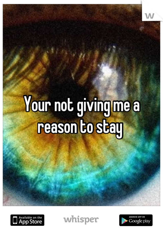 Your not giving me a reason to stay