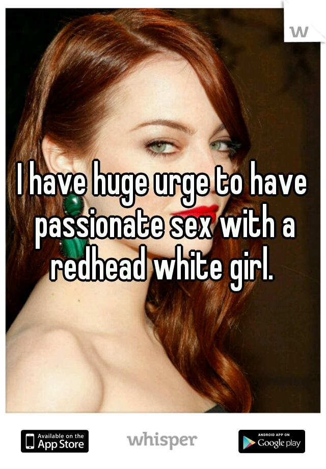 I have huge urge to have passionate sex with a redhead white girl.