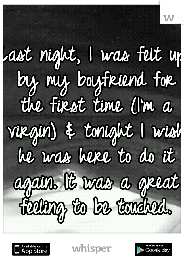 Last night, I was felt up by my boyfriend for the first time (I'm a virgin) & tonight I wish he was here to do it again. It was a great feeling to be touched.
