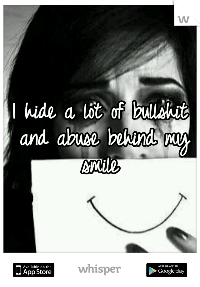 I hide a lot of bullshit and abuse behind my smile