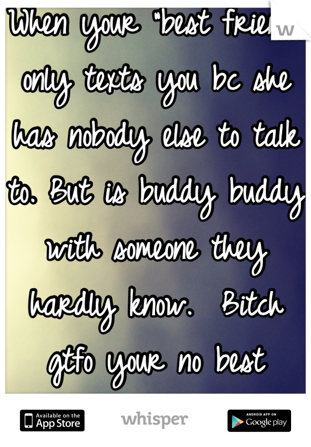 """When your """"best friend"""" only texts you bc she has nobody else to talk to. But is buddy buddy with someone they hardly know.  Bitch gtfo your no best friend."""