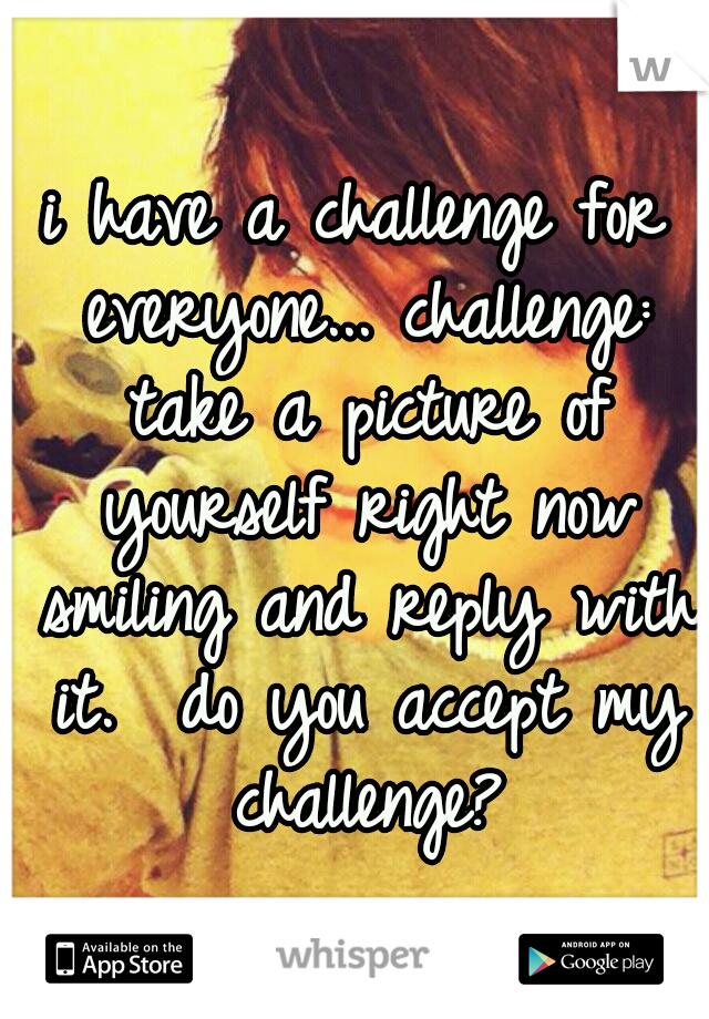 i have a challenge for everyone... challenge: take a picture of yourself right now smiling and reply with it.  do you accept my challenge?