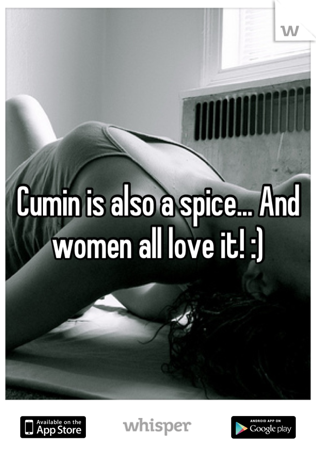 Cumin is also a spice... And women all love it! :)