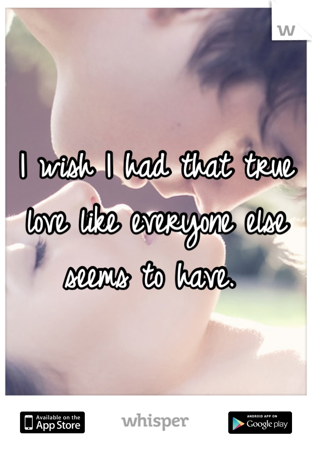 I wish I had that true love like everyone else seems to have.