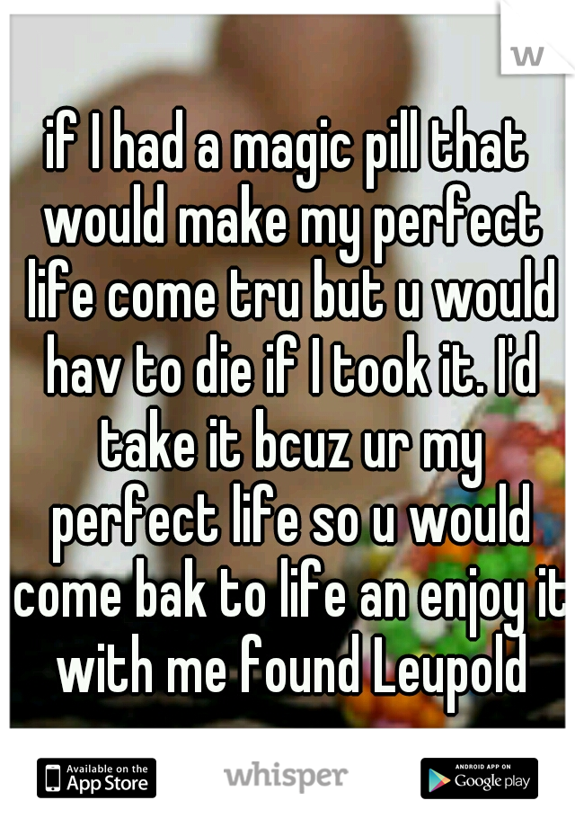 if I had a magic pill that would make my perfect life come tru but u would hav to die if I took it. I'd take it bcuz ur my perfect life so u would come bak to life an enjoy it with me found Leupold