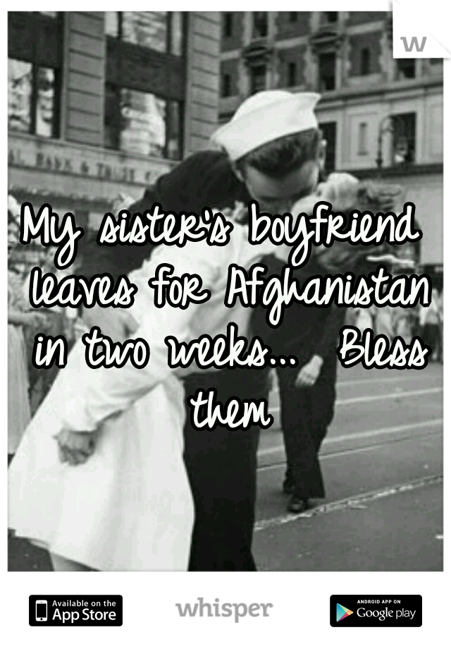 My sister's boyfriend leaves for Afghanistan in two weeks...  Bless them