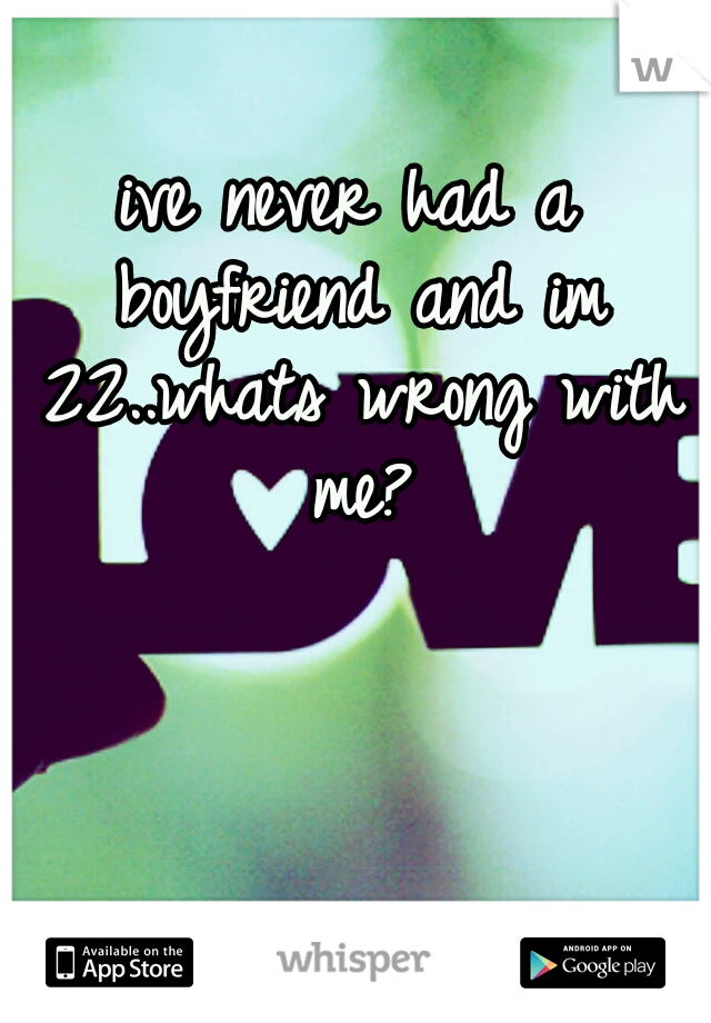 ive never had a boyfriend and im 22..whats wrong with me?