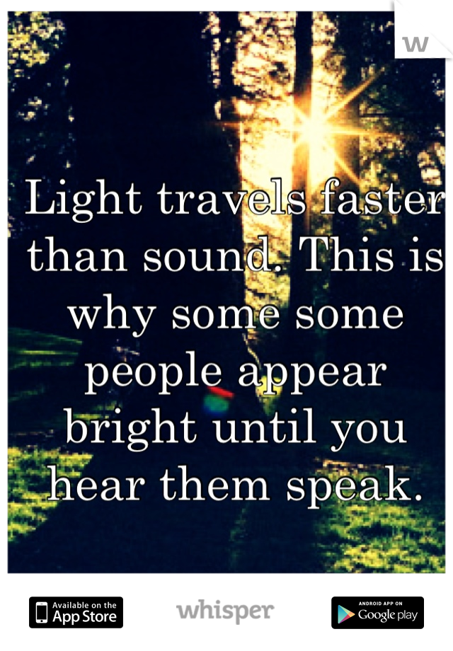Light travels faster than sound. This is why some some people appear bright until you hear them speak.