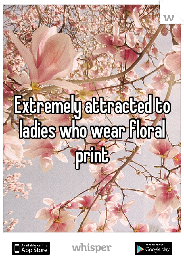 Extremely attracted to ladies who wear floral print