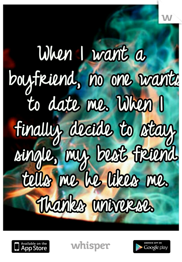 When I want a boyfriend, no one wants to date me. When I finally decide to stay single, my best friend tells me he likes me. Thanks universe.