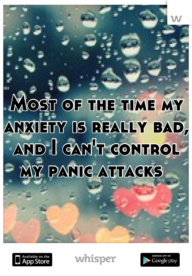 Most of the time my anxiety is really bad, and I can't control my panic attacks
